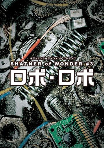 キティエンターテインメント プレゼンツ SHATNER of WONDER #3 「ロボ・ロボ」